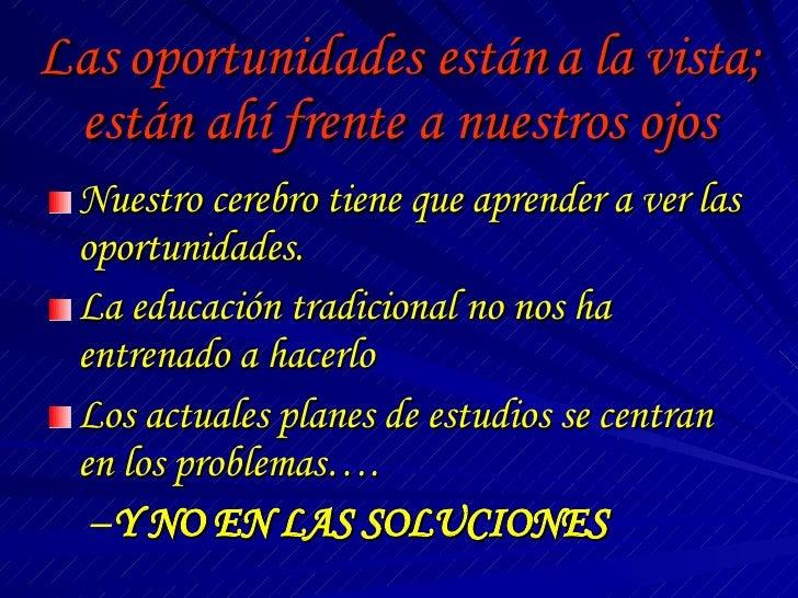 Las oportunidades están a la vista; están ahí frente a nuestros ojos <ul><li>Nuestro cerebro tiene que aprender a ver las ...