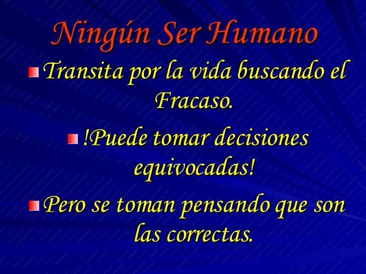 Ningún Ser Humano <ul><li>Transita por la vida buscando el Fracaso. </li></ul><ul><li>!Puede tomar decisiones equivocadas!...