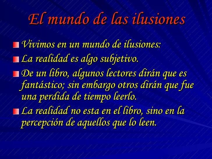 El mundo de las ilusiones <ul><li>Vivimos en un mundo de ilusiones: </li></ul><ul><li>La realidad es algo subjetivo. </li>...