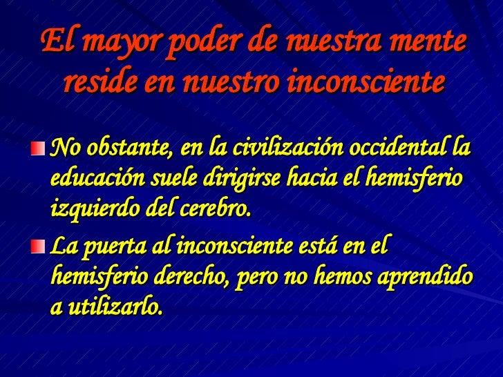 El mayor poder de nuestra mente reside en nuestro inconsciente <ul><li>No obstante, en la civilización occidental la educa...