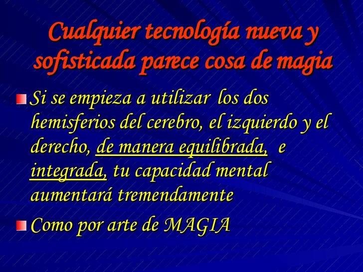 Cualquier tecnología nueva y sofisticada parece cosa de magia <ul><li>Si se empieza a utilizar  los dos hemisferios del ce...