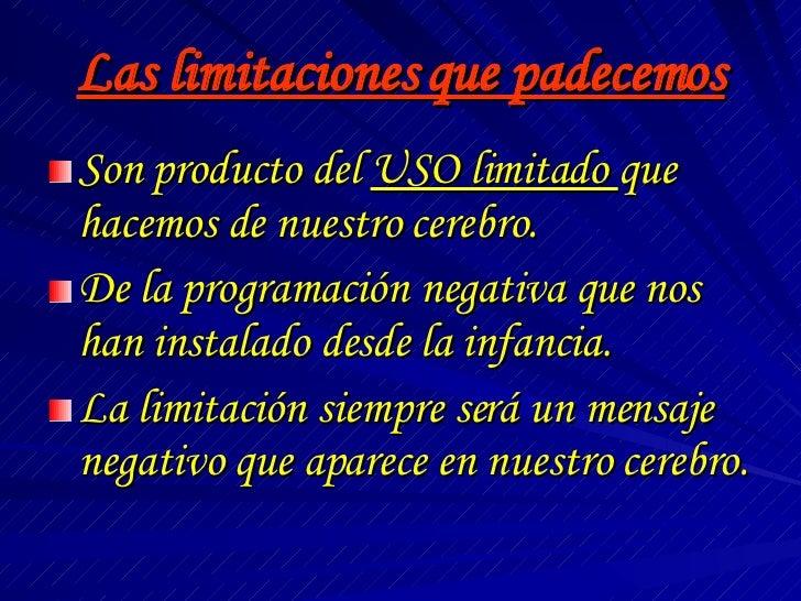 Las limitaciones que padecemos <ul><li>Son producto del  USO limitado  que hacemos de nuestro cerebro. </li></ul><ul><li>D...