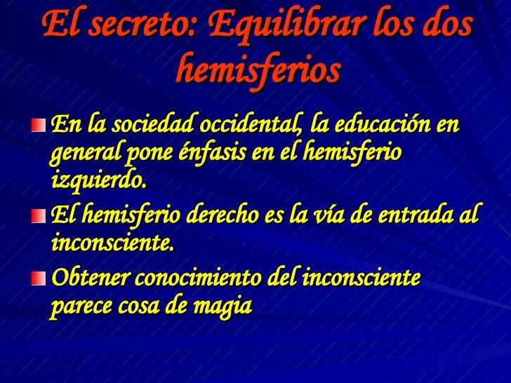 El secreto: Equilibrar los dos hemisferios <ul><li>En la sociedad occidental, la educación en general pone énfasis en el h...