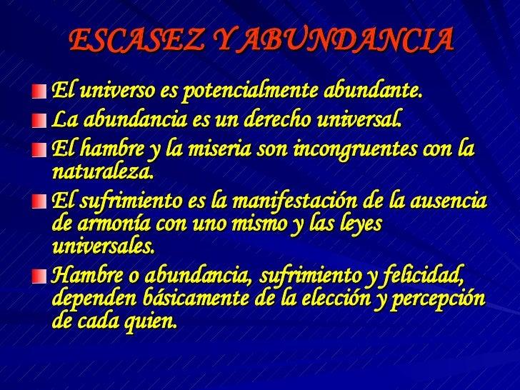 ESCASEZ Y ABUNDANCIA <ul><li>El universo es potencialmente abundante. </li></ul><ul><li>La abundancia es un derecho univer...