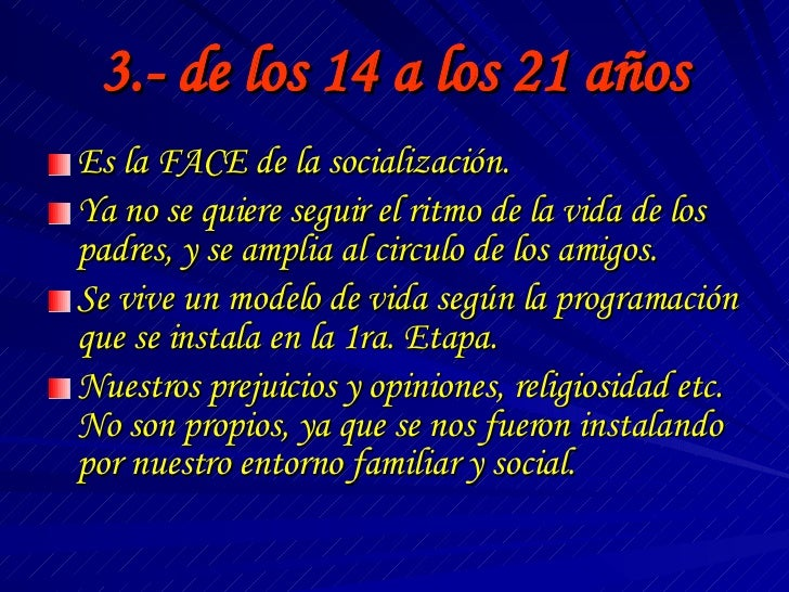 3.- de los 14 a los 21 años <ul><li>Es la FACE de la socialización. </li></ul><ul><li>Ya no se quiere seguir el ritmo de l...