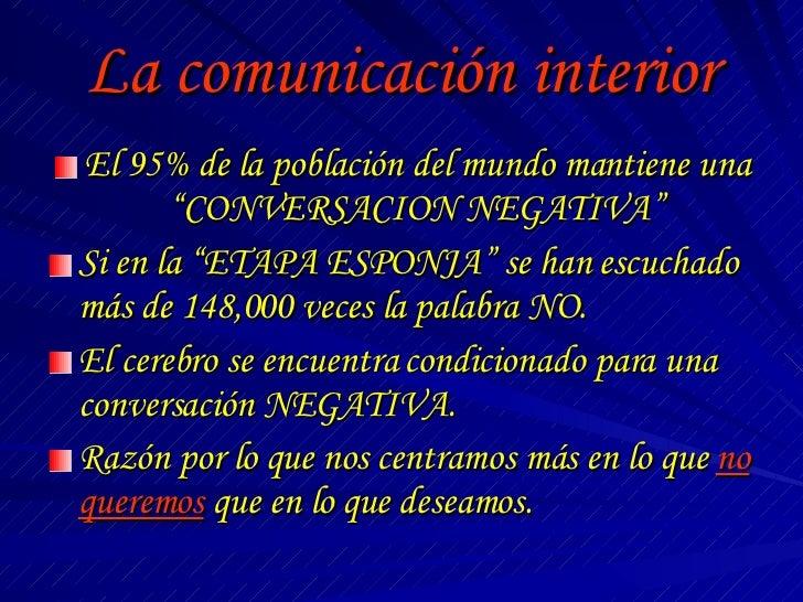 """La comunicación interior <ul><li>El 95% de la población del mundo mantiene una """"CONVERSACION NEGATIVA"""" </li></ul><ul><li>S..."""
