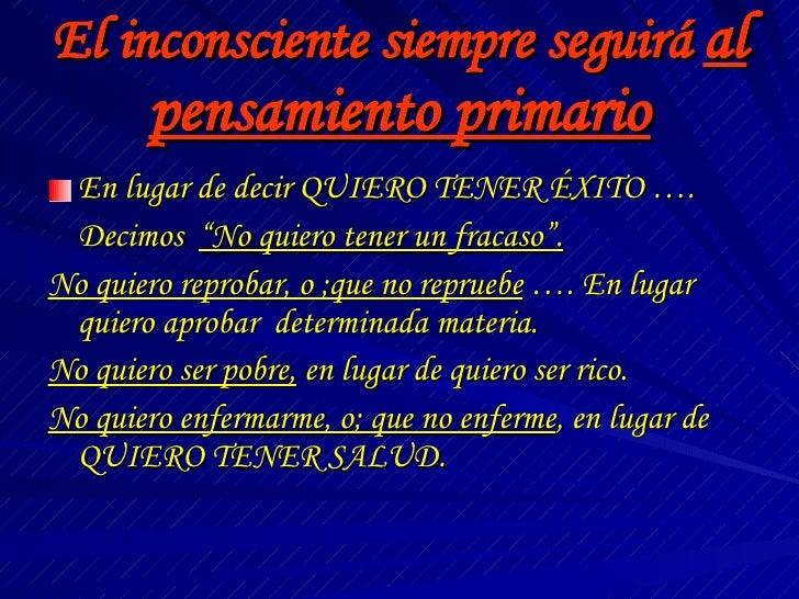 El inconsciente siempre seguirá  al pensamiento primario <ul><li>En lugar de decir QUIERO TENER ÉXITO …. </li></ul><ul><li...