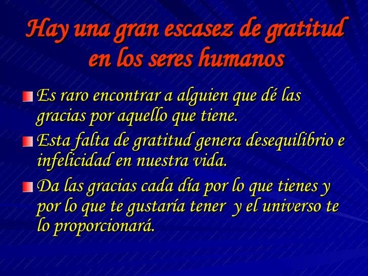 Hay una gran escasez de gratitud en los seres humanos <ul><li>Es raro encontrar a alguien que dé las gracias por aquello q...