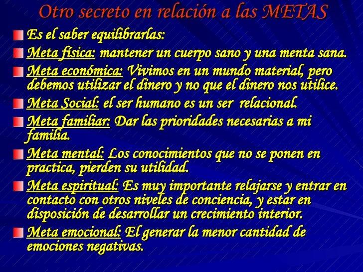 Otro secreto en relación a las METAS <ul><li>Es el saber equilibrarlas: </li></ul><ul><li>Meta física:  mantener un cuerpo...