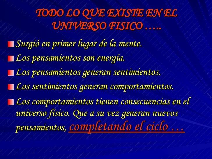 TODO LO QUE EXISTE EN EL UNIVERSO FISICO ….. <ul><li>Surgió en primer lugar de la mente. </li></ul><ul><li>Los pensamiento...