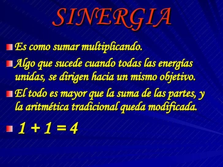 SINERGIA <ul><li>Es como sumar multiplicando. </li></ul><ul><li>Algo que sucede cuando todas las energías unidas, se dirig...