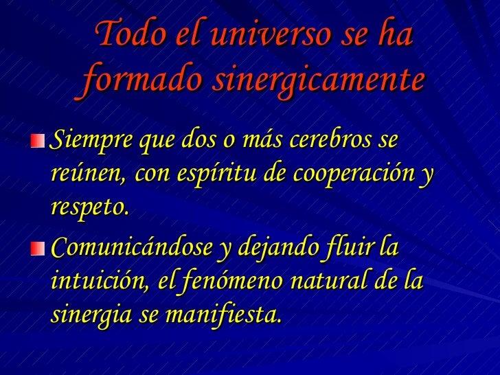 Todo el universo se ha formado sinergicamente <ul><li>Siempre que dos o más cerebros se reúnen, con espíritu de cooperació...