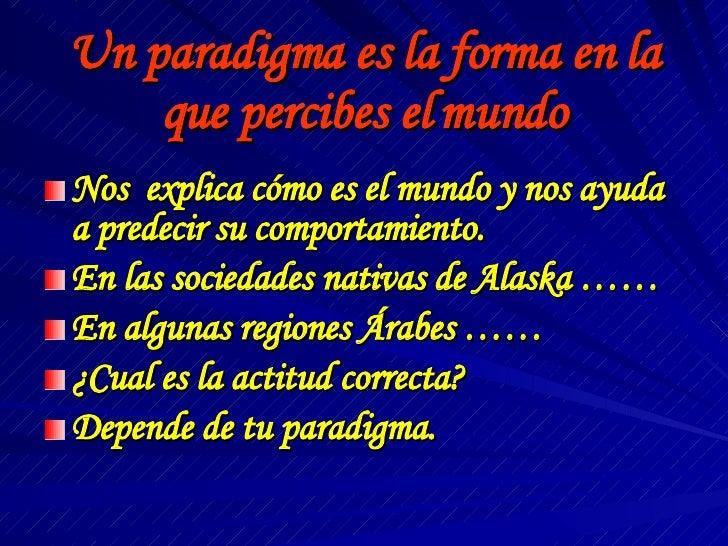 Un paradigma es la forma en la que percibes el mundo <ul><li>Nos  explica cómo es el mundo y nos ayuda a predecir su compo...