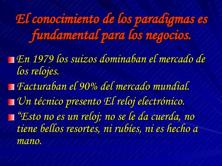 El conocimiento de los paradigmas es fundamental para los negocios. <ul><li>En 1979 los suizos dominaban el mercado de los...