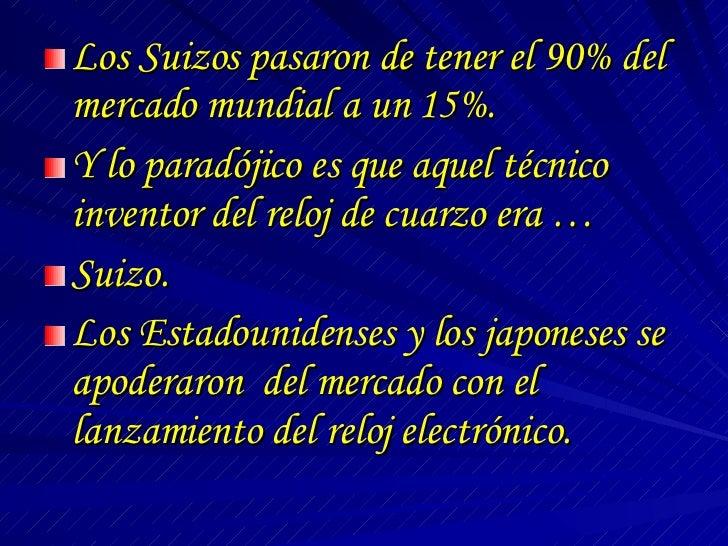 <ul><li>Los Suizos pasaron de tener el 90% del mercado mundial a un 15%. </li></ul><ul><li>Y lo paradójico es que aquel té...