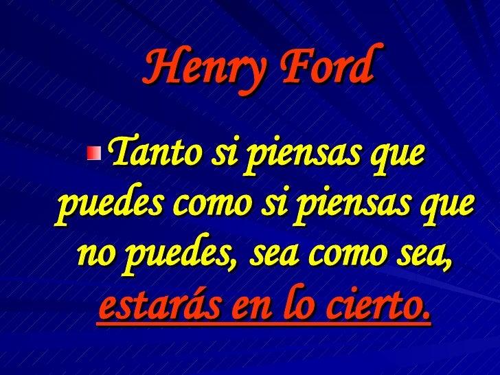 Henry Ford <ul><li>Tanto si piensas que puedes como si piensas que no puedes, sea como sea,  estarás en lo cierto. </li></ul>