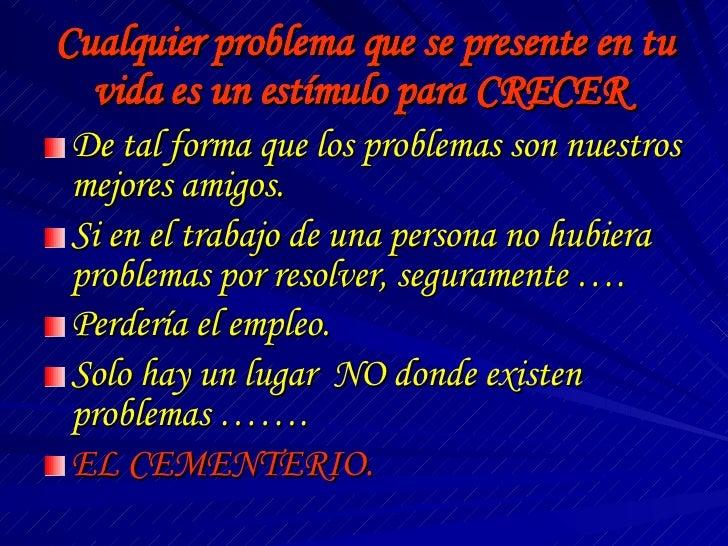 Cualquier problema que se presente en tu vida es un estímulo para CRECER  <ul><li>De tal forma que los problemas son nuest...