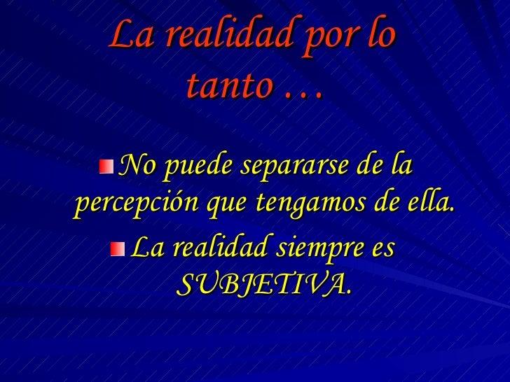 La realidad por lo  tanto … <ul><li>No puede separarse de la percepción que tengamos de ella. </li></ul><ul><li>La realida...