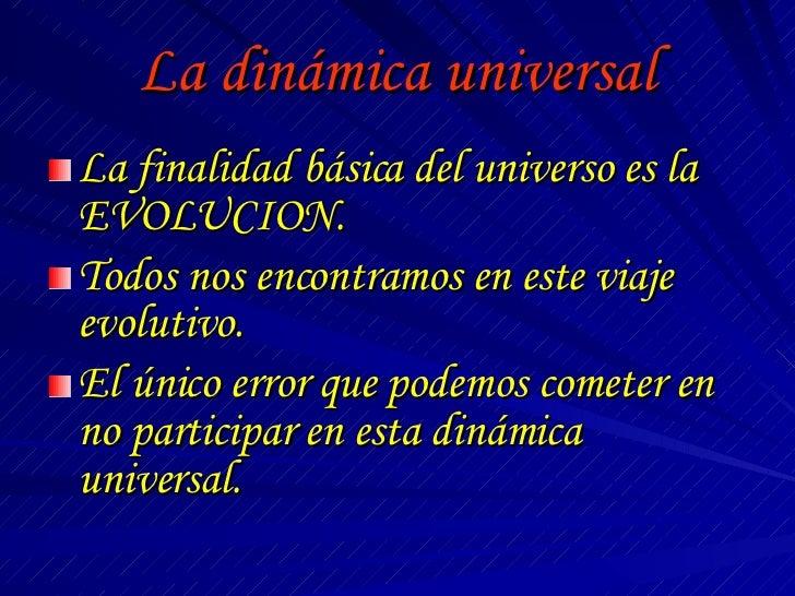 La dinámica universal <ul><li>La finalidad básica del universo es la EVOLUCION. </li></ul><ul><li>Todos nos encontramos en...