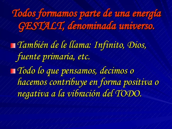 Todos formamos parte de una energía GESTALT, denominada universo. <ul><li>También de le llama: Infinito, Dios, fuente prim...