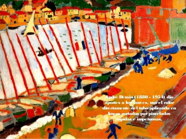 André Derain (1880 - 1954) dio aportes a los fauves, usó el color directamente del tubo aplicando en líneas cortadas porpi...