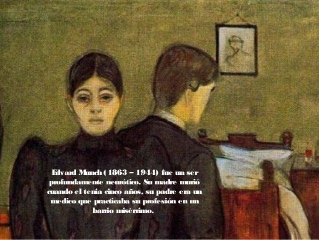 Edvard Munch (1863 – 1944) fue un ser profundamente neurótico. Su madre murió cuando el tenia cinco años, su padre era un ...