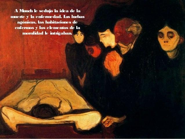 A Munch le sedujo la idea de la muerte y la enfermedad. Las luchas agónicas, las habitaciones de enfermos y los elementos ...
