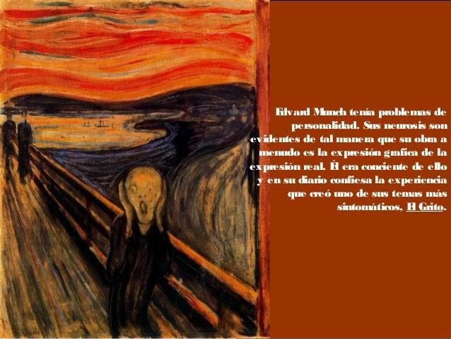 Edvard Munch tenía problemas de personalidad. Sus neurosis son evidentes de tal manera que su obra a menudo es la expresió...