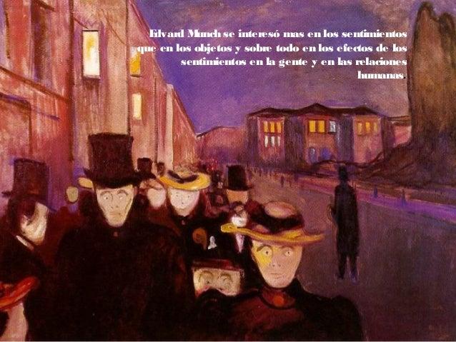 Edvard Munch se interesó mas en los sentimientos que en los objetos y sobre todo en los efectos de los sentimientos en la ...