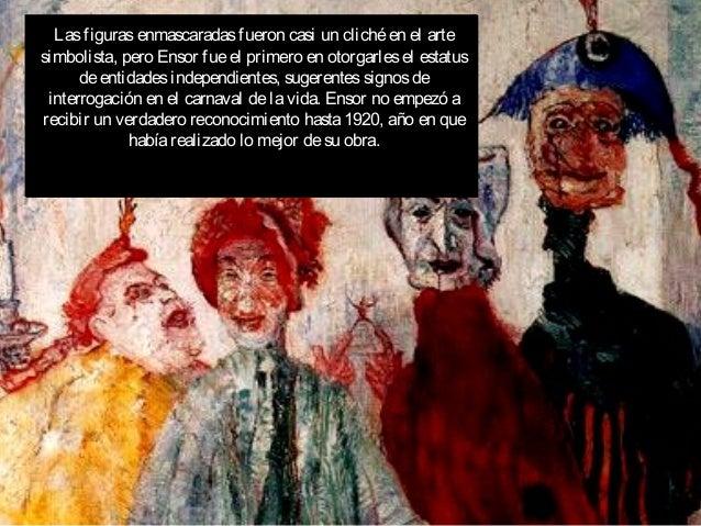 Lasfigurasenmascaradasfueron casi un clichéen el arte simbolista, pero Ensor fueel primero en otorgarlesel estatus deentid...