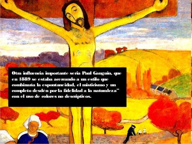 Otra influencia importante seria Paul Gauguin, que en 1889 se estaba acercando a un estilo que combinaría la espontaneidad...