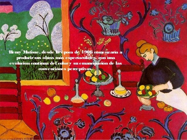 Henry Matisse, desde la época de 1906 comenzaría a producirsus obras más espectaculares, con una evolución continua del co...