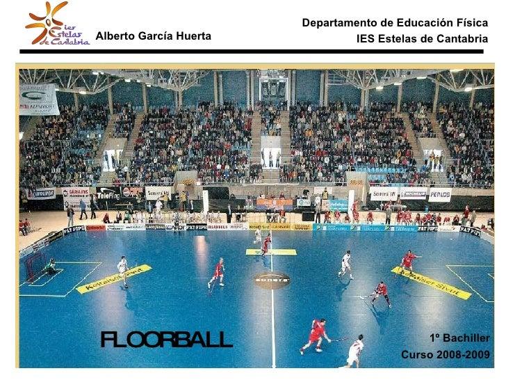 Departamento de Educación Física IES Estelas de Cantabria FLOORBALL Alberto García Huerta 1º Bachiller Curso 2008-2009