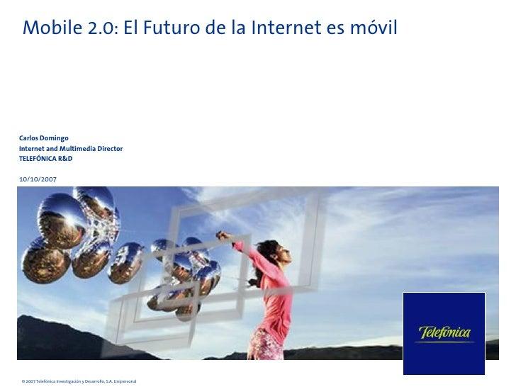 Mobile 2.0: El Futuro de la Internet es móvil     Carlos Domingo Internet and Multimedia Director TELEFÓNICA R&D  10/10/20...