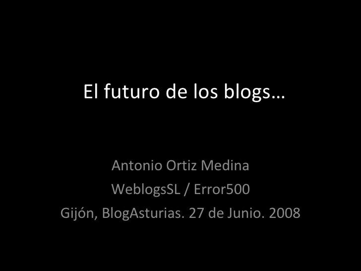 El futuro de los blogs… Antonio Ortiz Medina WeblogsSL / Error500 Gijón, BlogAsturias. 27 de Junio. 2008