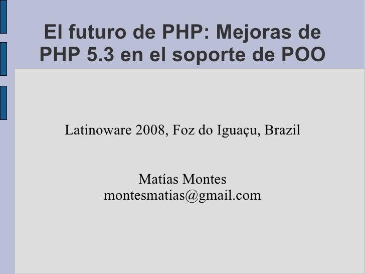 El futuro de PHP: Mejoras de PHP 5.3 en el soporte de POO Latinoware 2008, Foz do Iguaçu, Brazil Matías Montes [email_addr...