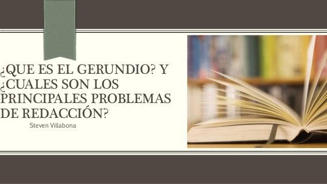 ¿QUE ES EL GERUNDIO? Y ¿CUALES SON LOS PRINCIPALES PROBLEMAS DE REDACCIÓN? Steven Villabona