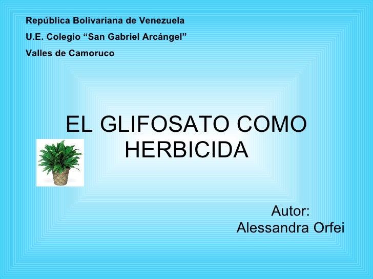 """EL GLIFOSATO COMO HERBICIDA Autor: Alessandra Orfei República Bolivariana de Venezuela U.E. Colegio """"San Gabriel Arcángel""""..."""