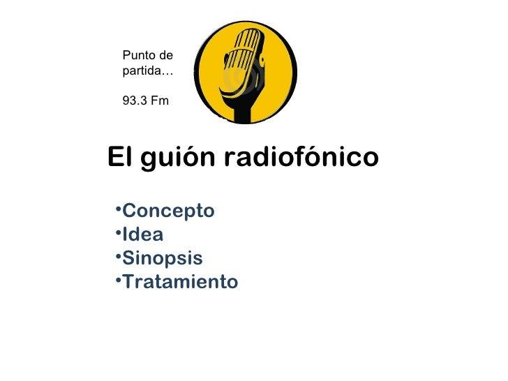 Punto de partida… 93.3 FmEl guión radiofónico•Concepto•Idea•Sinopsis•Tratamiento