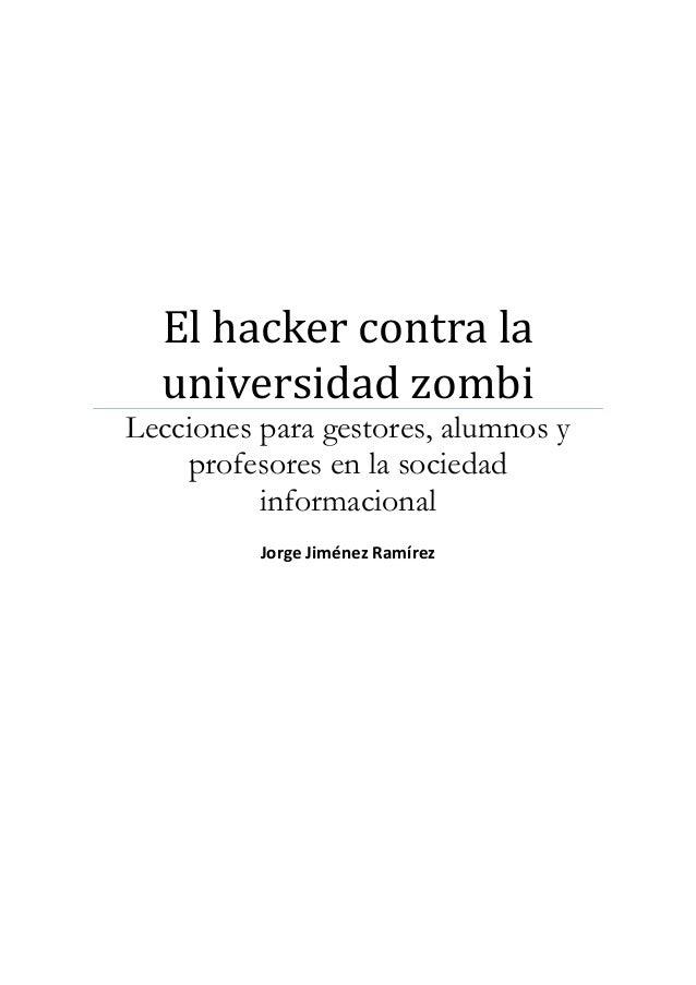 El hacker contra la universidad zombi Lecciones para gestores, alumnos y profesores en la sociedad informacional Jorge Jim...