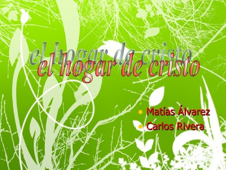 <ul><li>Matías Álvarez </li></ul><ul><li>Carlos Rivera </li></ul>el hogar de cristo