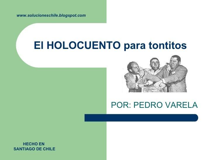 El HOLOCUENTO para tontitos  POR: PEDRO VARELA  www.solucioneschile.blogspot.com HECHO EN  SANTIAGO DE CHILE