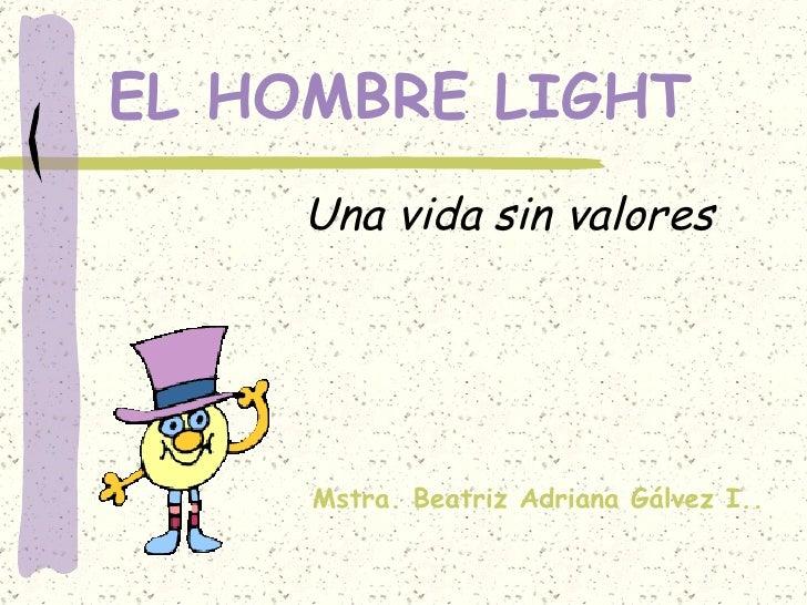 EL HOMBRE LIGHT Una vida sin valores Mstra. Beatriz Adriana Gálvez I..