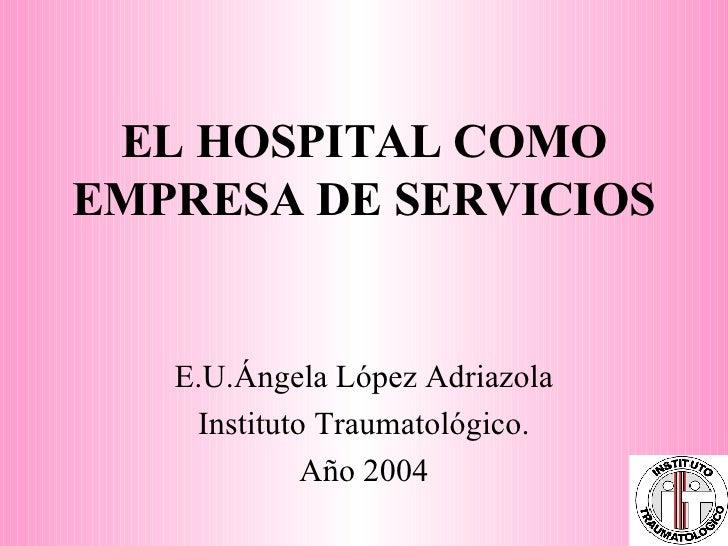 EL HOSPITAL COMO EMPRESA DE SERVICIOS E.U.Ángela López Adriazola Instituto Traumatológico. Año 2004