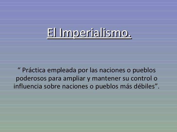 """El Imperialismo. """"  Práctica empleada por las naciones o pueblos poderosos para ampliar y mantener su control o influencia..."""