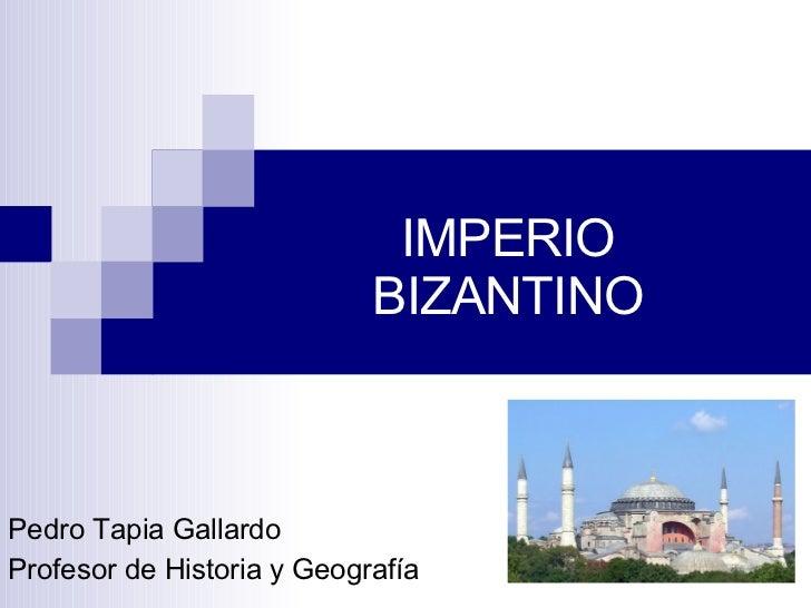 IMPERIO BIZANTINO Pedro Tapia Gallardo Profesor de Historia y Geografía