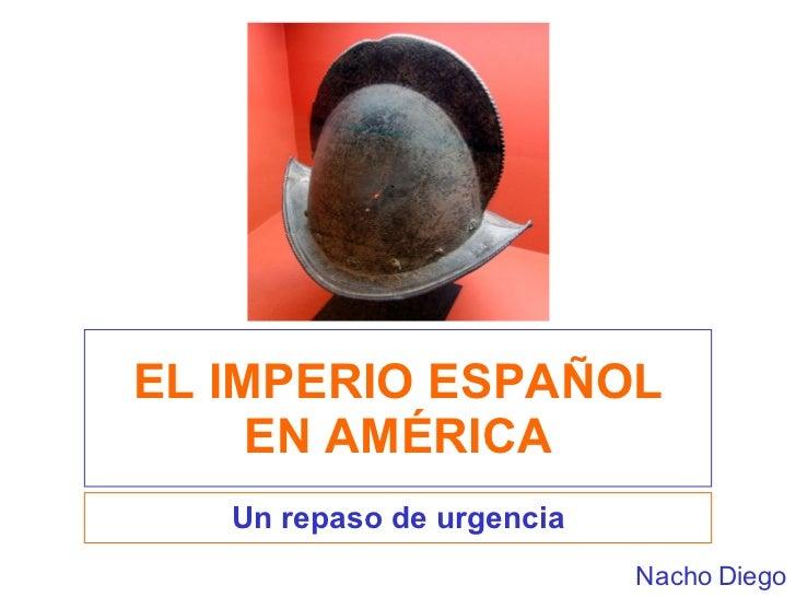EL IMPERIO ESPAÑOL EN AMÉRICA Un repaso de urgencia Nacho Diego