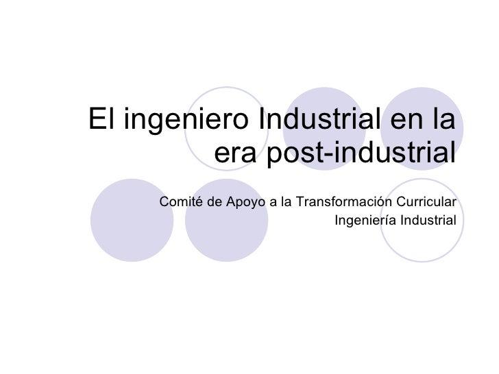 El ingeniero Industrial en la era post-industrial Comité de Apoyo a la Transformación Curricular Ingeniería Industrial