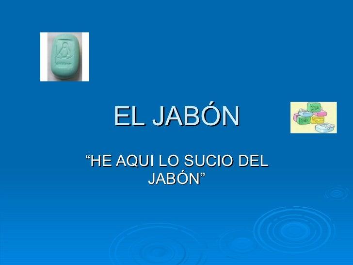"""EL JABÓN """" HE AQUI LO SUCIO DEL JABÓN"""""""