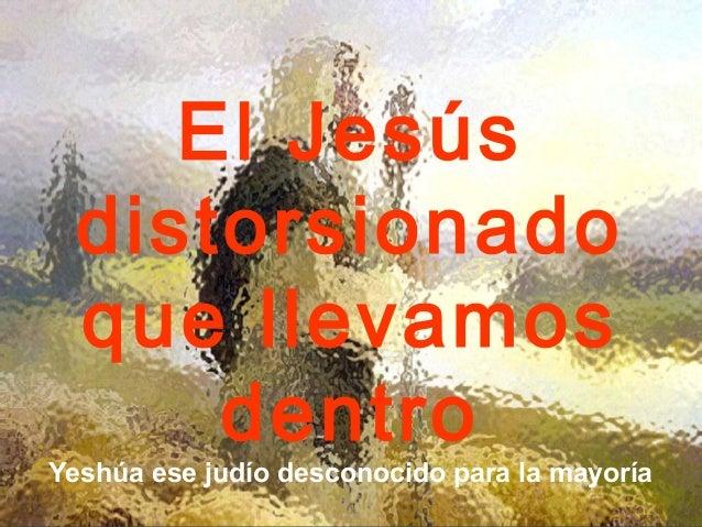 El Jesús  distorsionado  que llevamos      dentroYeshúa ese judío desconocido para la mayoría